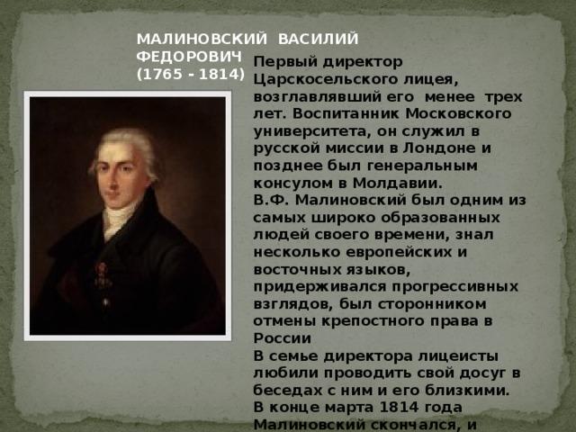 МАЛИНОВСКИЙ ВАСИЛИЙ ФЕДОРОВИЧ (1765 - 1814) Первый директор Царскосельского лицея, возглавлявший его менее трех лет. Воспитанник Московского университета, он служил в русской миссии в Лондоне и позднее был генеральным консулом в Молдавии.  В.Ф. Малиновский был одним из самых широко образованных людей своего времени, знал несколько европейских и восточных языков, придерживался прогрессивных взглядов, был сторонником отмены крепостного права в России  В семье директора лицеисты любили проводить свой досуг в беседах с ним и его близкими.  В конце марта 1814 года Малиновский скончался, и Пушкин с другими воспитанниками участвовал в его погребении на одном из петербургских кладбищ.