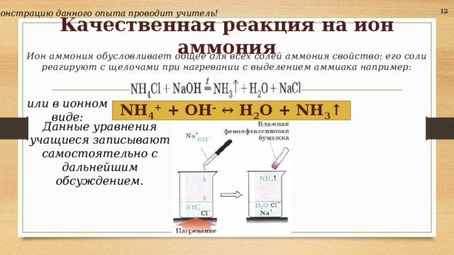 12 Демонстрацию данного опыта проводит учитель! Качественная реакция на ион аммония Ион аммония обусловливает общее для всех солей аммония свойство: его соли реагируют с щелочами при нагревании с выделением аммиака например: или в ионном виде:  NH 4 + + OH - ↔ H 2 O + NH 3 ↑  Данные уравнения учащиеся записывают самостоятельно с дальнейшим обсуждением.