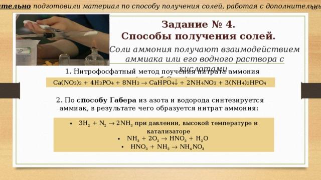 Учащиеся самостоятельно подготовили материал по способу получения солей, работая с дополнительными источниками. 16 Задание № 4.  Способы получения солей. Соли аммония получают взаимодействием аммиака или его водного раствора с кислотами.  1. Нитрофосфатныйметод поучения нитрата аммония ( способОдда ): Ca(NO 3 ) 2 + 4H 3 PO 4 + 8NH 3   CaHPO 4  + 2NH 4 NO 3 + 3(NH 4 ) 2 HPO 4  2. По способу Габера из азота и водорода синтезируется аммиак, врезультате чего образуется нитрат аммония:
