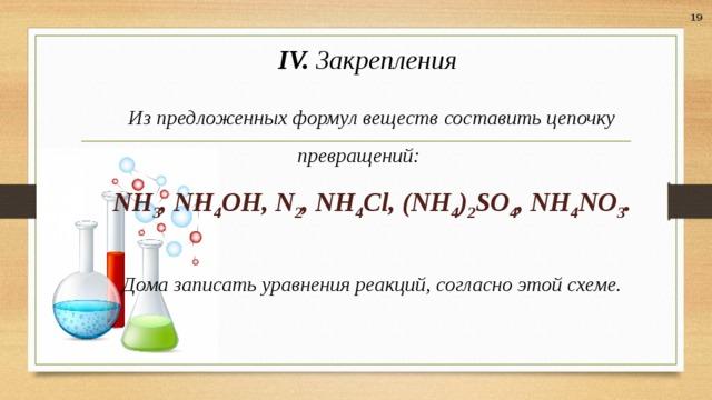 19 IV. Закрепления Из предложенных формул веществ составить цепочку превращений: NH 3 , NH 4 OH, N 2 , NH 4 Cl, (NH 4 ) 2 SO 4 , NH 4 NO 3 .  Дома записать уравнения реакций, согласно этой схеме.