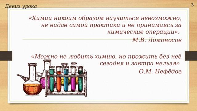 Девиз урока 3 «Химии никоим образом научиться невозможно, не видав самой практики и не принимаясь за химические операции». М.В. Ломоносов  «Можно не любить химию, но прожить без неё сегодня и завтра нельзя» О.М. Нефёдов