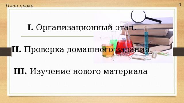 План урока 4  I. Организационный этап. II. Проверка домашнего задания. III. Изучение нового материала