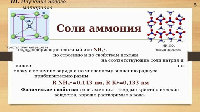 III. Изучение нового материала   5 Соли аммония NH 4 NO 3 нитрат аммония Кристаллическая решетка  NH₄Cl – соли содержащие сложный ион NH 4 + , по строению и по свойствам похожи на соответствующие соли натрия и калия: по знаку и величине заряда и по численному значению радиуса приблизительно равны  R NH 4 + =0,143 нм, R K + =0,133 нм Физические свойства: соли аммония – твердые кристаллические вещества, хорошо растворимые в воде.