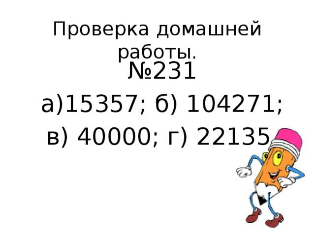 Проверка домашней работы. № 231 а)15357; б) 104271; в) 40000; г) 22135.