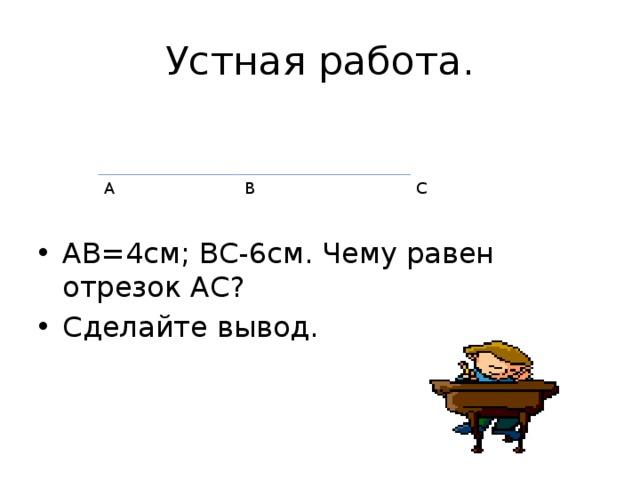 Устная работа. АВ=4см; ВС-6см. Чему равен отрезок АС? Сделайте вывод. А В С