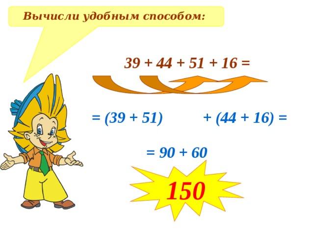 Вычисли удобным способом: 39 + 44 + 51 + 16 = = (39 + 51) + (44 + 16) = = 90 + 60 150