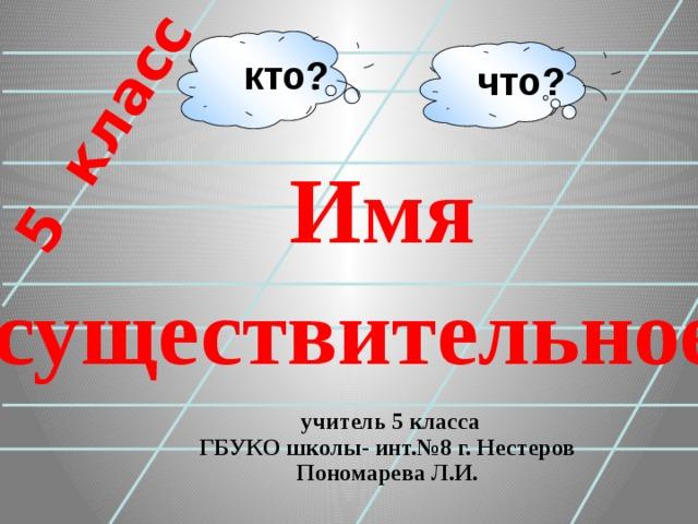 5 класс кто? что? Имя существительное   учитель 5 класса  ГБУКО школы- инт.№8 г. Нестеров  Пономарева Л.И.