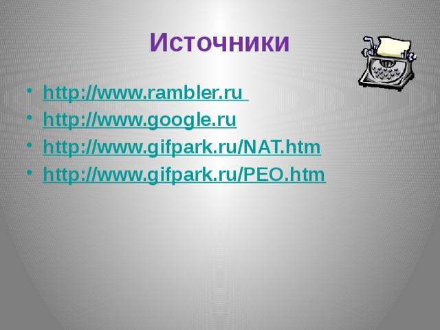 Источники http://www.rambler.ru  http://www.google.ru http://www.gifpark.ru/NAT.htm http://www.gifpark.ru/PEO.htm