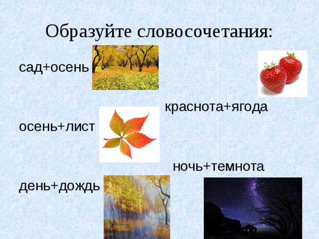 Образуйте словосочетания: сад+осень  краснота+ягода осень+лист  ночь+темнота день+дождь