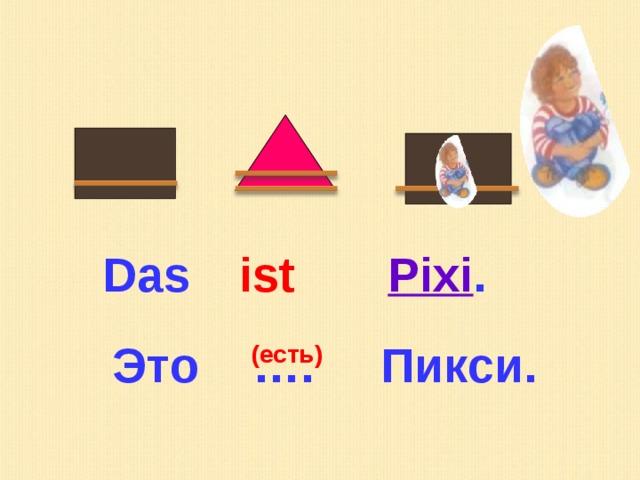 Das  ist Pixi . Это …. Пикси. (есть)