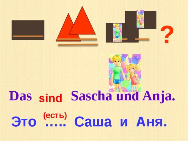 ? Das Sascha und Anja. sind (есть) Это ….. Саша и Аня.