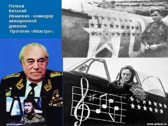 Попков  Виталий  Иванович - командир  авиационной  дивизии.  Прототип «Маэстро».