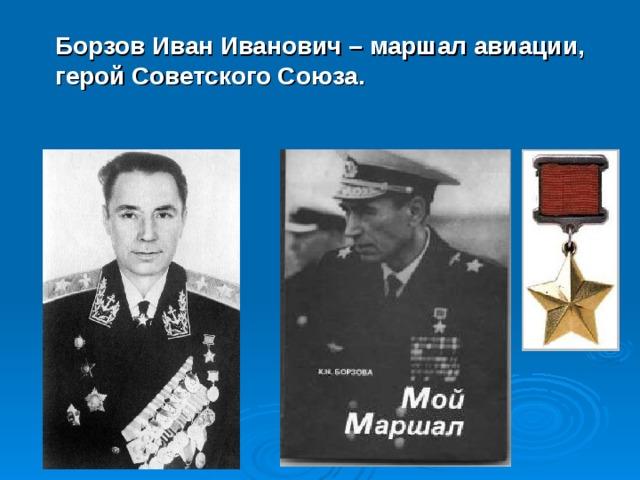 Борзов Иван Иванович – маршал авиации, герой Советского Союза.