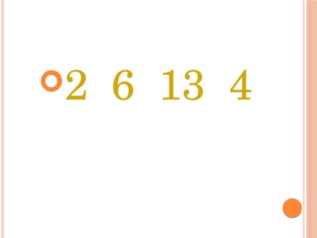 2 6 13 4