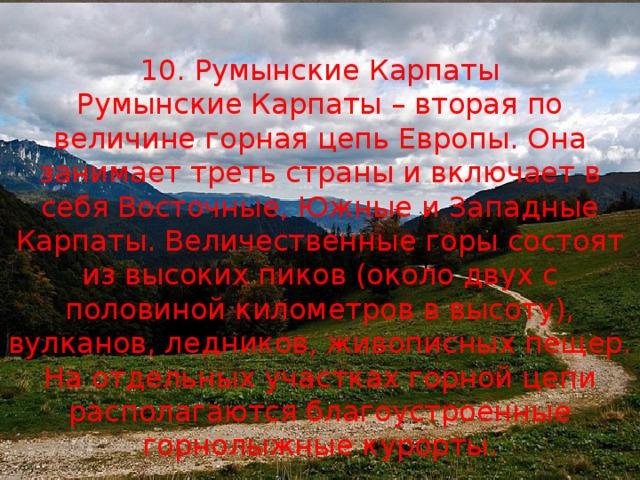10. Румынские Карпаты Румынские Карпаты – вторая по величине горная цепь Европы. Она занимает треть страны и включает в себя Восточные, Южные и Западные Карпаты. Величественные горы состоят из высоких пиков (около двух с половиной километров в высоту), вулканов, ледников, живописных пещер. На отдельных участках горной цепи располагаются благоустроенные горнолыжные курорты.