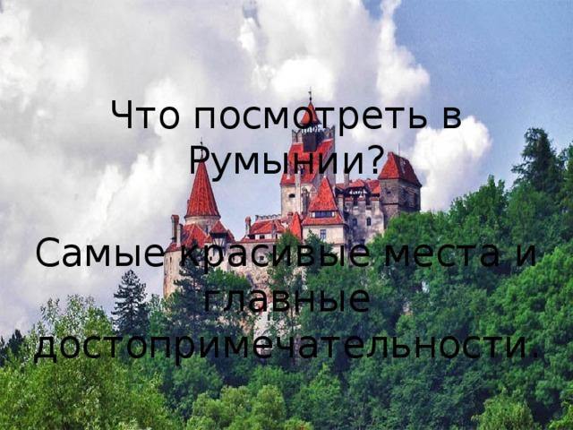 Что посмотреть в Румынии? Самые красивые места и главные достопримечательности.