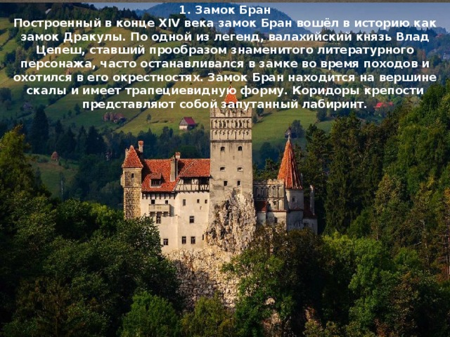 1. Замок Бран Построенный в конце XIV века замок Бран вошёл в историю как замок Дракулы. По одной из легенд, валахийский князь Влад Цепеш, ставший прообразом знаменитого литературного персонажа, часто останавливался в замке во время походов и охотился в его окрестностях. Замок Бран находится на вершине скалы и имеет трапециевидную форму. Коридоры крепости представляют собой запутанный лабиринт.