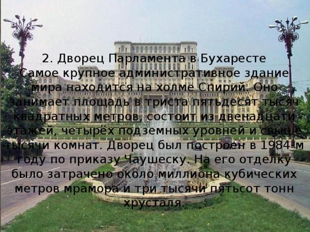 2. Дворец Парламента в Бухаресте Самое крупное административное здание мира находится на холме Спирий. Оно занимает площадь в триста пятьдесят тысяч квадратных метров, состоит из двенадцати этажей, четырёх подземных уровней и свыше тысячи комнат. Дворец был построен в 1984-м году по приказу Чаушеску. На его отделку было затрачено около миллиона кубических метров мрамора и три тысячи пятьсот тонн хрусталя.