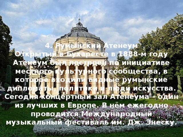 4. Румынский Атенеум Открытый в Бухаресте в 1888-м году Атенеум был построен по инициативе местного культурного сообщества, в которое входили видные румынские дипломаты, политики и люди искусства. Сегодня концертный зал Атенеума – один из лучших в Европе. В нём ежегодно проводится Международный музыкальный фестиваль им. Дж. Энеску.