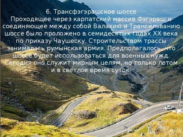 6. Трансфэгэрашское шоссе Проходящее через карпатский массив Фэгэраш и соединяющее между собой Валахию и Трансильванию шоссе было проложено в семидесятых годах XX века по приказу Чаушеску. Строительством трассы занималась румынская армия. Предполагалось, что шоссе будет использоваться для военных нужд. Сегодня оно служит мирным целям, но только летом и в светлое время суток.