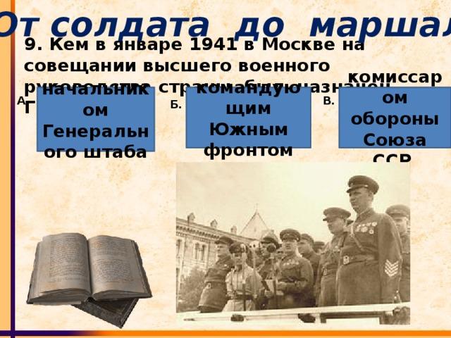 От солдата до маршала 9. Кем в январе 1941 в Москве на совещании высшего военного руководства страны, был назначен Г.К.Жуков? начальником Генерального штаба  командующим Южным фронтом комиссаром обороны Союза ССР А. В. Б.