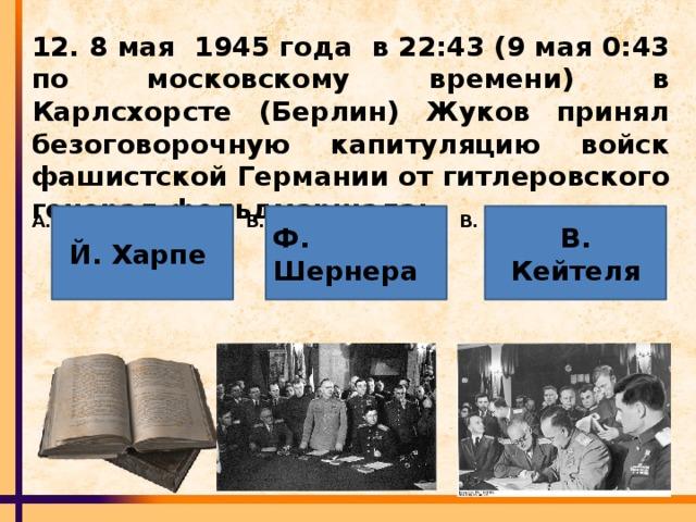 12. 8 мая 1945 года в 22:43 (9 мая 0:43 по московскому времени) в Карлсхорсте (Берлин) Жуков принял безоговорочную капитуляцию войск фашистской Германии от гитлеровского генерал-фельдмаршала: Й. Харпе Ф. Шернера В. Кейтеля Б. В. А.