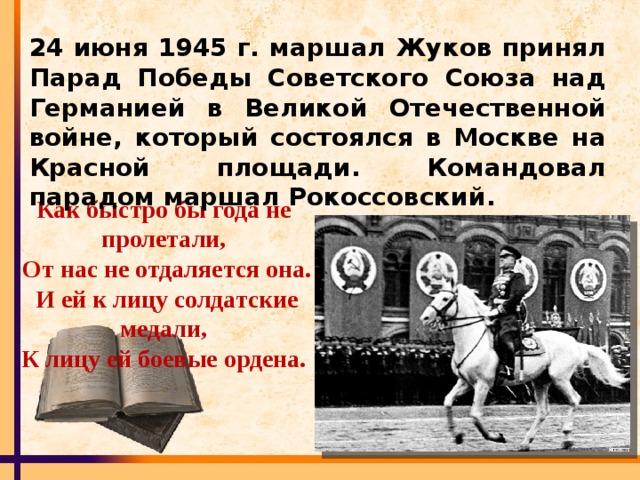 24 июня 1945 г. маршал Жуков принял Парад Победы Советского Союза над Германией в Великой Отечественной войне, который состоялся в Москве на Красной площади. Командовал парадом маршал Рокоссовский. Как быстро бы года не пролетали,  От нас не отдаляется она.  И ей к лицу солдатские медали,  К лицу ей боевые ордена.