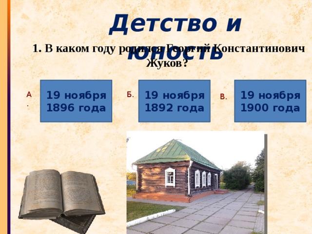 Детство и юность 1. В каком году родился Георгий Константинович Жуков? 19 ноября 19 ноября 19 ноября 1896 года 1892 года 1900 года А. Б. В.