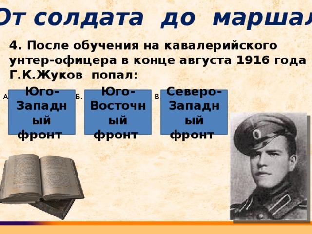 От солдата до маршала 4. После обучения на кавалерийского унтер-офицера в конце августа 1916 года Г.К.Жуков попал: А. Б. В. Юго-Западный фронт Северо-Западный фронт Юго-Восточный фронт