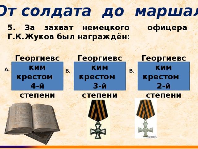От солдата до маршала 5. За захват немецкого офицера Г.К.Жуков был награждён: Георгиевским крестом 4-й степени Георгиевским крестом 3-й степени Георгиевским крестом 2-й степени А. В. Б.