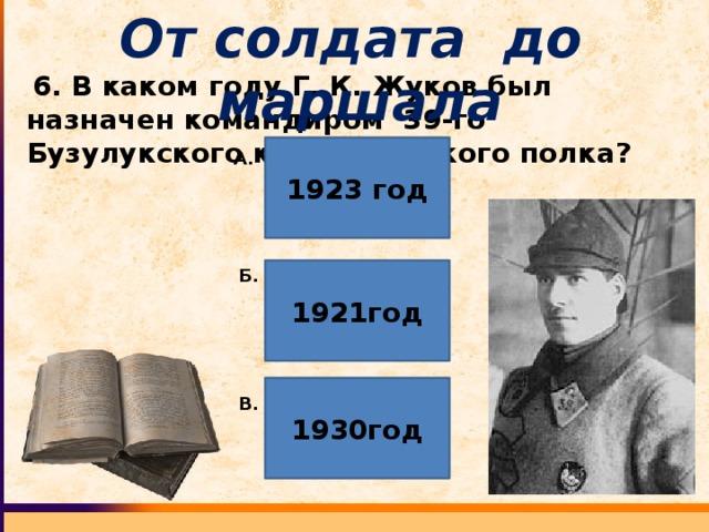 От солдата до маршала  6. В каком году Г. К. Жуков был назначен командиром 39-го Бузулукского кавалерийского полка? 1923 год А. 1921год Б. 1930год В.