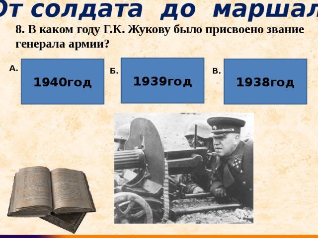 От солдата до маршала 8. В каком году Г.К. Жукову было присвоено звание генерала армии? 1939год 1940год 1938год А. Б. В.