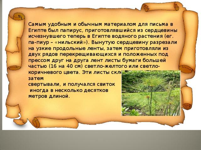 Самым удобным и обычным материалом для письма в Египте был папирус, приготовлявшийся из сердцевины исчезнувшего теперь в Египте водяного растения (ег. па-пиур – «нильский»). Вынутую сердцевину разрезали на узкие продольные ленты, затем приготовляли из двух рядов перекрещивающихся и положенных под прессом друг на друга лент листы бумаги большей частью (16 на 40 см) светло-желтого или светло-коричневого цвета. Эти листы склеивали в длину, затем свертывали, и получался свиток  иногда в несколько десятков метров длиной.