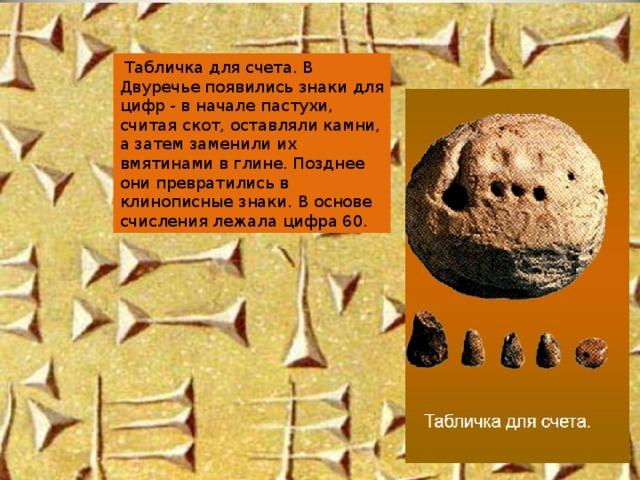 Табличка для счета. В Двуречье появились знаки для цифр - в начале пастухи, считая скот, оставляли камни, а затем заменили их вмятинами в глине. Позднее они превратились в клинописные знаки. В основе счисления лежала цифра 60.