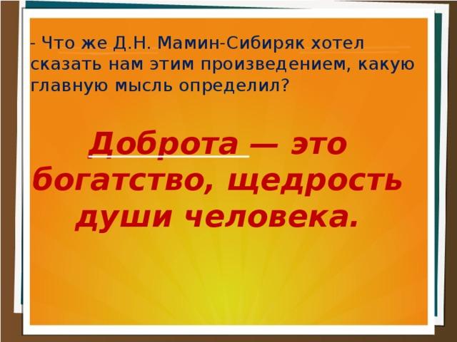 - Что же Д.Н. Мамин-Сибиряк хотел сказать нам этим произведением, какую главную мысль определил? Доброта — это богатство, щедрость души человека.