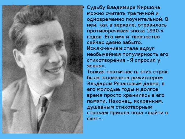 Судьбу Владимира Киршона можно считать трагичной и одновременно поучительной. В ней, как в зеркале, отразилась противоречивая эпоха 1930-х годов. Его имя и творчество сейчас давно забыто. Исключением стала вдруг необычайная популярность его стихотворения «Я спросил у ясеня».  Тонкая поэтичность этих строк была подмечена режиссером Эльдаром Рязановым давно, в его молодые годы и долгое время просто хранилась в его памяти. Наконец, искренним, душевным стихотворным строкам пришла пора «выйти в свет».