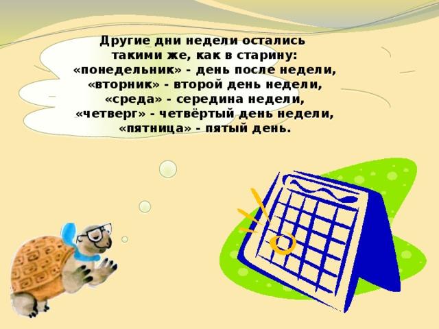Другие дни недели остались такими же, как в старину: «понедельник» - день после недели, «вторник» - второй день недели, «среда» - середина недели, «четверг» - четвёртый день недели, «пятница» - пятый день.