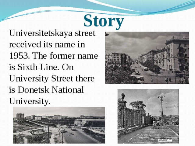 Story Universitetskaya street received its name in 1953. The former name is Sixth Line. On University Street there is Donetsk National University.