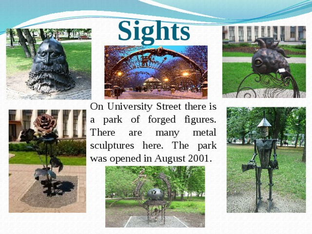 Sights On University Street there is a park of forged figures. There are many metal sculptures here. The park was opened in August 2001.