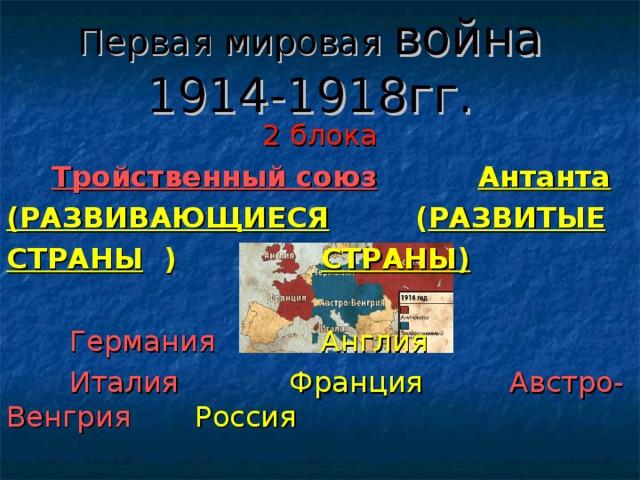 Первая мировая война  1914-1918гг. 2 блока  Тройственный союз   Антанта (РАЗВИВАЮЩИЕСЯ    ( РАЗВИТЫЕ СТРАНЫ  )      СТРАНЫ)   Германия     Англия   Италия     Франция    Австро-Венгрия    Россия