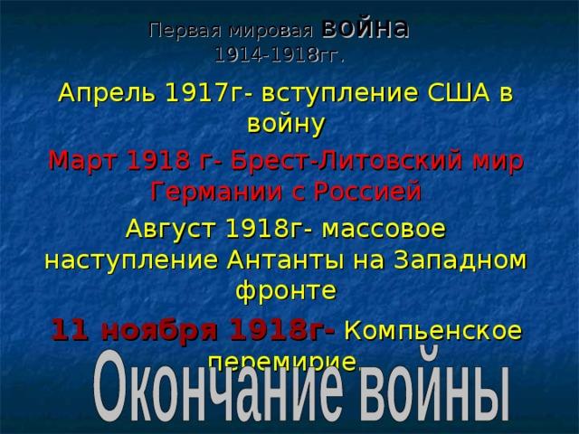 Первая мировая война  1914-1918гг. Апрель 1917г- вступление США в войну Март 1918 г- Брест-Литовский мир Германии с Россией Август 1918г- массовое наступление Антанты на Западном фронте 11 ноября 1918г- Компьенское перемирие.