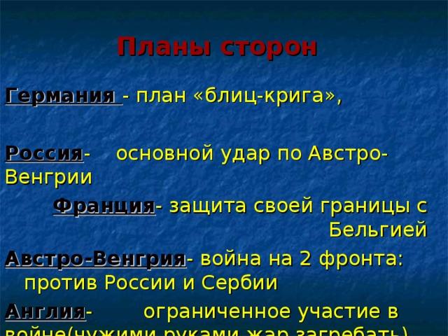 Планы сторон Германия - план «блиц-крига», Россия - основной удар по Австро-Венгрии Франция - защита своей границы с Бельгией Австро-Венгрия - война на 2 фронта: против России и Сербии Англия - ограниченное участие в войне(чужими руками жар загребать)