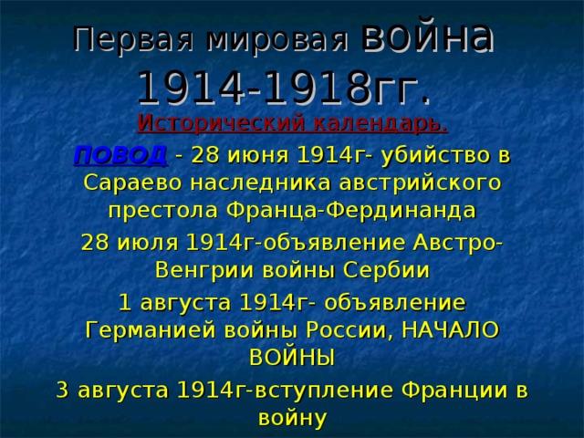 Первая мировая война  1914-1918гг. Исторический календарь. ПОВОД - 28 июня 1914г- убийство в Сараево наследника австрийского престола Франца-Фердинанда 28 июля 1914г-объявление Австро-Венгрии войны Сербии 1 августа 1914г- объявление Германией войны России, НАЧАЛО ВОЙНЫ 3 августа 1914г-вступление Франции в войну 4 августа 1914г-вступление Англии