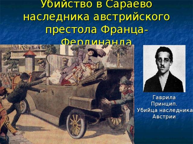 Убийство в Сараево наследника австрийского престола Франца-Фердинанда Гаврила Принцип. Убийца наследника Австрии