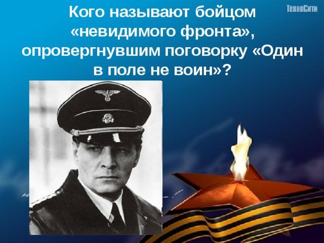 Кого называют бойцом «невидимого фронта», опровергнувшим поговорку «Один в поле не воин»?