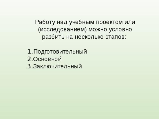 Работу над учебным проектом или (исследованием) можно условно разбить на несколько этапов: 1.П одготовительный 2. Основной 3. Заключительный
