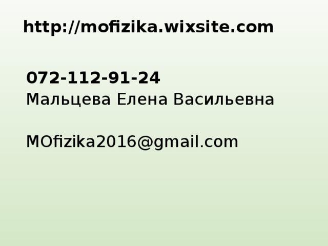 http://mofizika.wixsite.com   072-112-91-24 Мальцева Елена Васильевна MOfizika2016@gmail.com