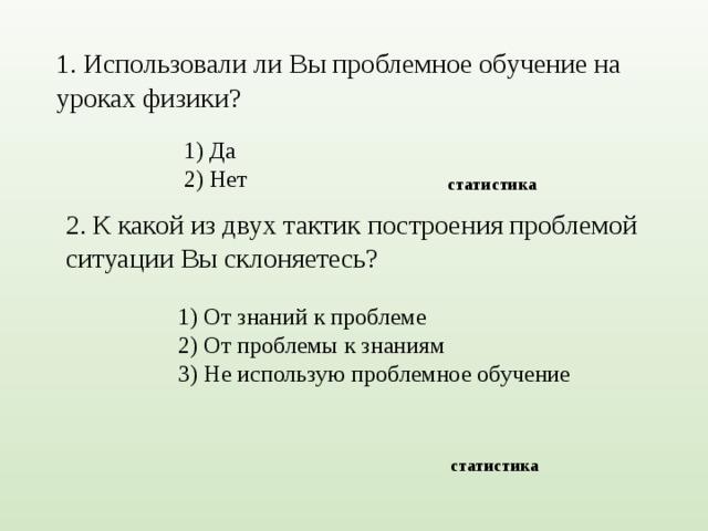 1. Использовали ли Вы проблемное обучение на уроках физики?  1) Да 2) Нет  статистика 2. К какой из двух тактик построения проблемой ситуации Вы склоняетесь?  1) От знаний к проблеме 2) От проблемы к знаниям 3) Не использую проблемное обучение  статистика