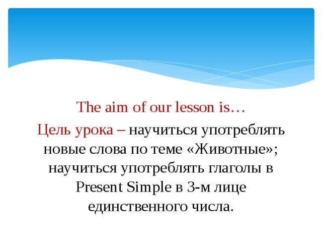 The aim of our lesson is… Цель урока – научиться употреблять новые слова по теме «Животные»; научиться употреблять глаголы в Present Simple в 3-м лице единственного числа.