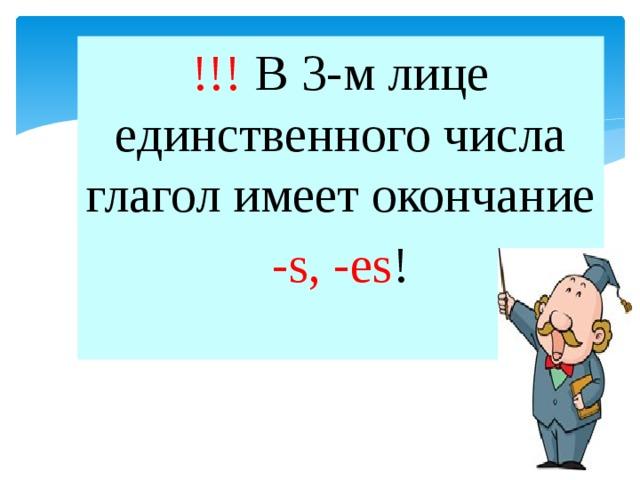 !!! В 3-м лице единственного числа глагол имеет окончание -s, -es !